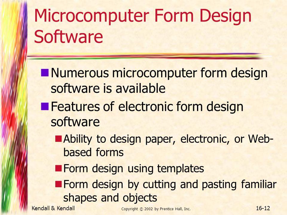 Kendall & Kendall Copyright © 2002 by Prentice Hall, Inc. 16-12 Microcomputer Form Design Software Numerous microcomputer form design software is avai