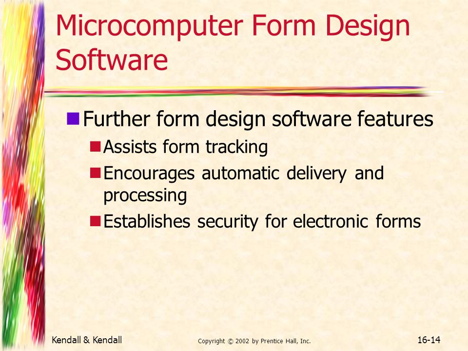 Kendall & Kendall Copyright © 2002 by Prentice Hall, Inc. 16-14 Microcomputer Form Design Software Further form design software features Assists form