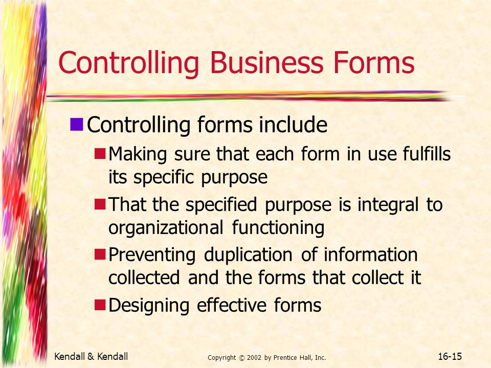 Kendall & Kendall Copyright © 2002 by Prentice Hall, Inc. 16-15 Controlling Business Forms Controlling forms include Making sure that each form in use
