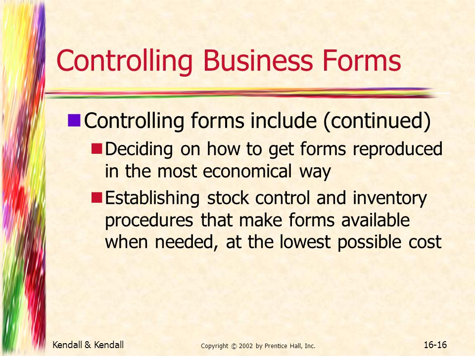 Kendall & Kendall Copyright © 2002 by Prentice Hall, Inc. 16-16 Controlling Business Forms Controlling forms include (continued) Deciding on how to ge