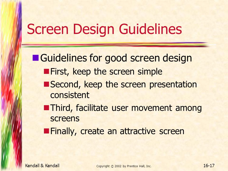 Kendall & Kendall Copyright © 2002 by Prentice Hall, Inc. 16-17 Screen Design Guidelines Guidelines for good screen design First, keep the screen simp