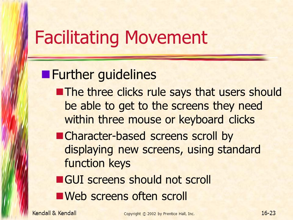Kendall & Kendall Copyright © 2002 by Prentice Hall, Inc. 16-23 Facilitating Movement Further guidelines The three clicks rule says that users should