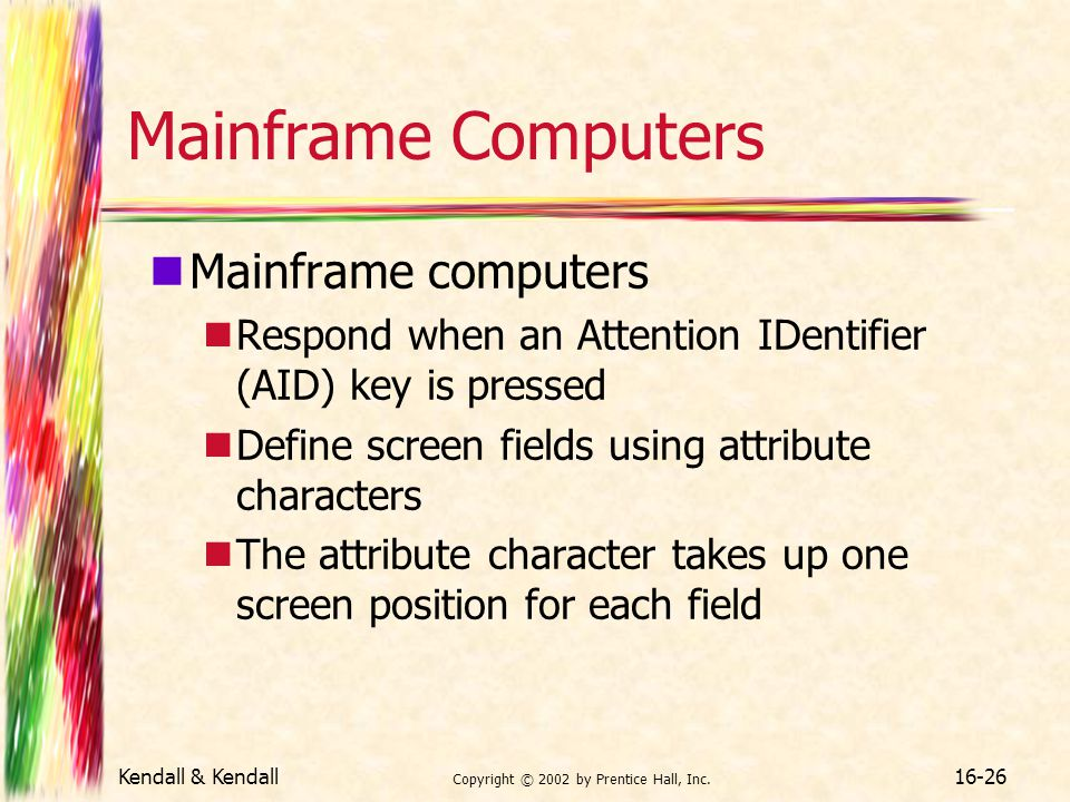 Kendall & Kendall Copyright © 2002 by Prentice Hall, Inc. 16-26 Mainframe Computers Mainframe computers Respond when an Attention IDentifier (AID) key
