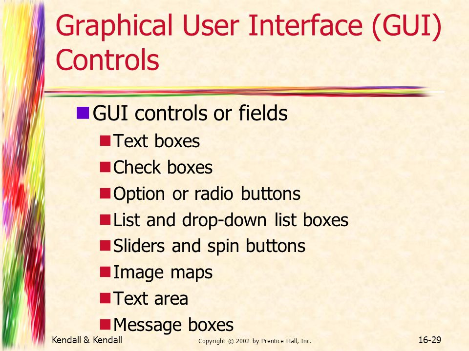 Kendall & Kendall Copyright © 2002 by Prentice Hall, Inc. 16-29 Graphical User Interface (GUI) Controls GUI controls or fields Text boxes Check boxes