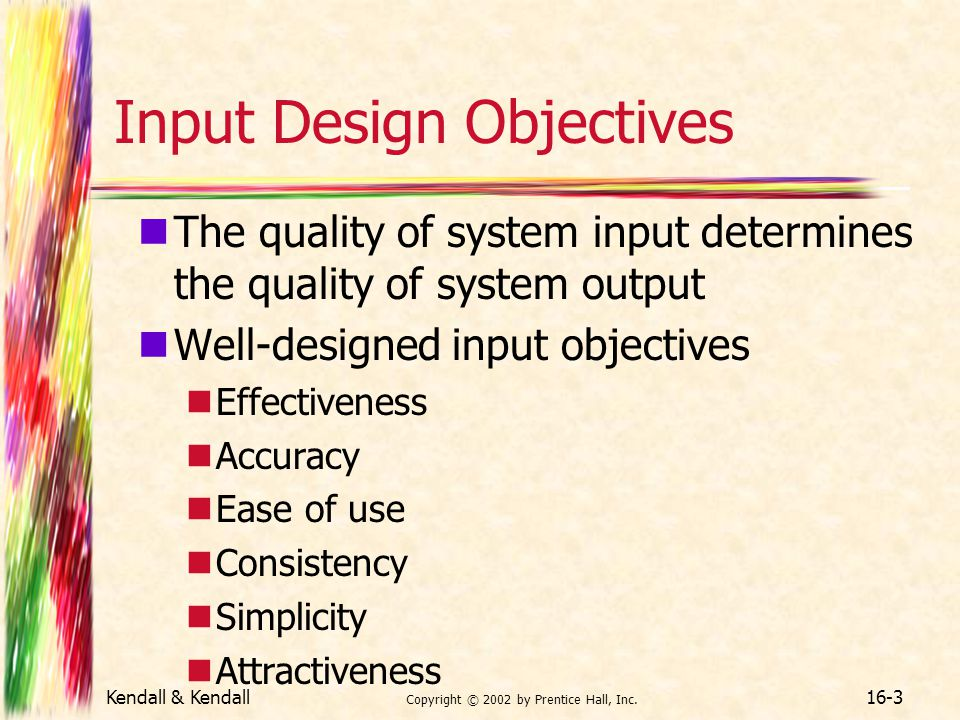 Kendall & Kendall Copyright © 2002 by Prentice Hall, Inc. 16-3 Input Design Objectives The quality of system input determines the quality of system ou