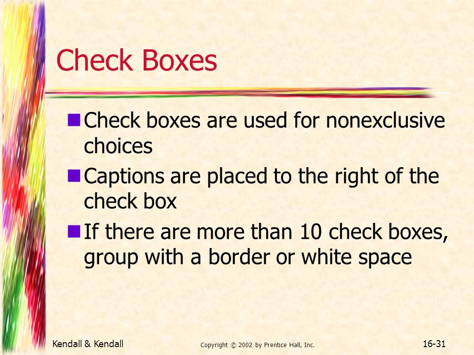 Kendall & Kendall Copyright © 2002 by Prentice Hall, Inc. 16-31 Check Boxes Check boxes are used for nonexclusive choices Captions are placed to the r