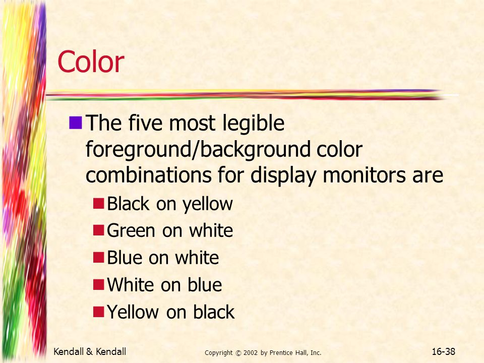 Kendall & Kendall Copyright © 2002 by Prentice Hall, Inc. 16-38 Color The five most legible foreground/background color combinations for display monit