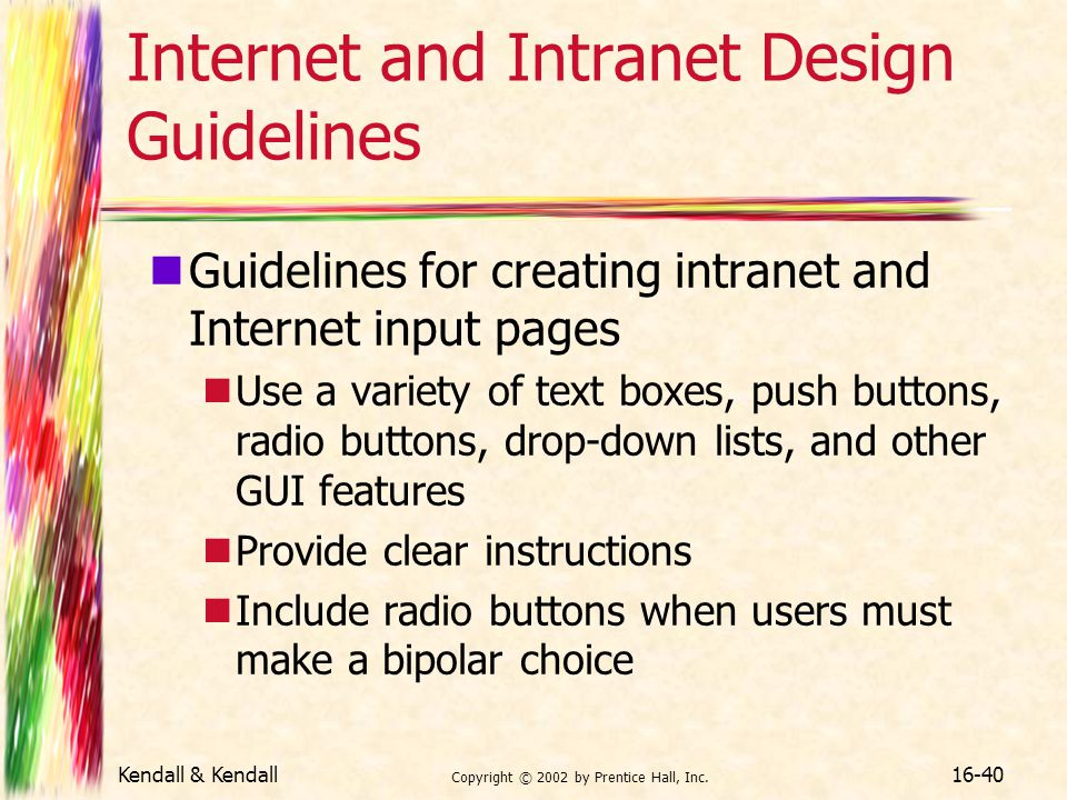 Kendall & Kendall Copyright © 2002 by Prentice Hall, Inc. 16-40 Internet and Intranet Design Guidelines Guidelines for creating intranet and Internet