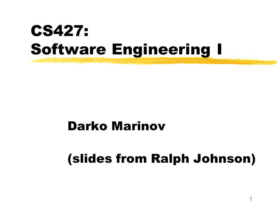 1 CS427: Software Engineering I Darko Marinov (slides from Ralph Johnson)