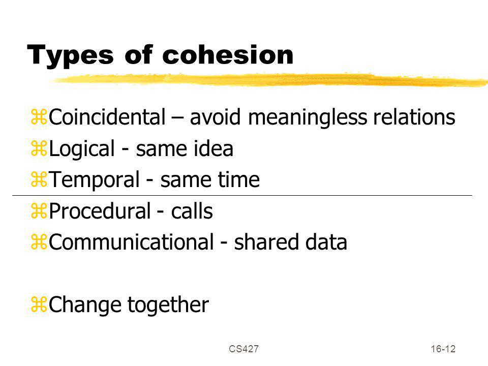 CS42716-12 Types of cohesion zCoincidental – avoid meaningless relations zLogical - same idea zTemporal - same time zProcedural - calls zCommunicational - shared data zChange together