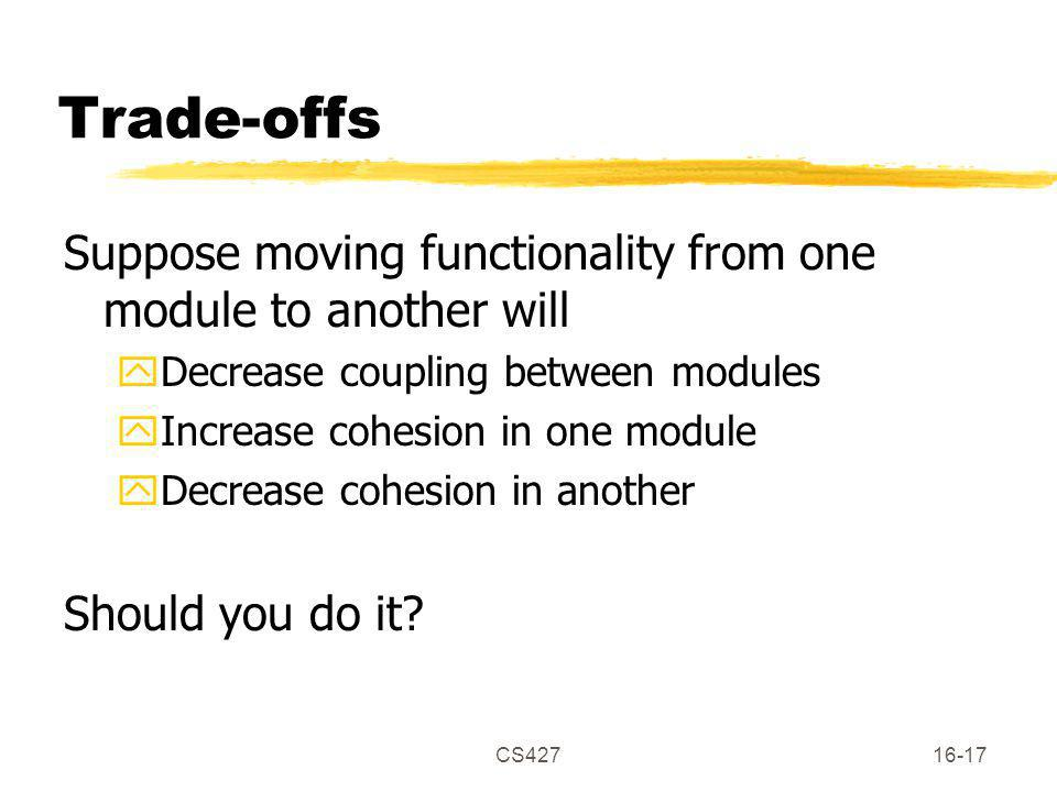 CS42716-17 Trade-offs Suppose moving functionality from one module to another will yDecrease coupling between modules yIncrease cohesion in one module yDecrease cohesion in another Should you do it?