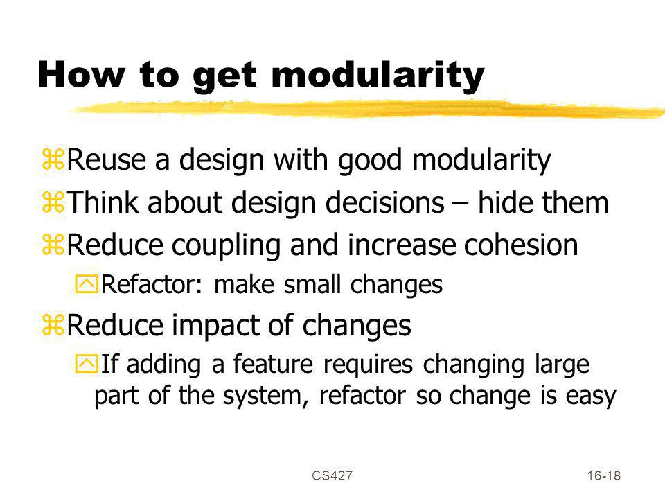 CS42716-18 How to get modularity zReuse a design with good modularity zThink about design decisions – hide them zReduce coupling and increase cohesion yRefactor: make small changes zReduce impact of changes yIf adding a feature requires changing large part of the system, refactor so change is easy