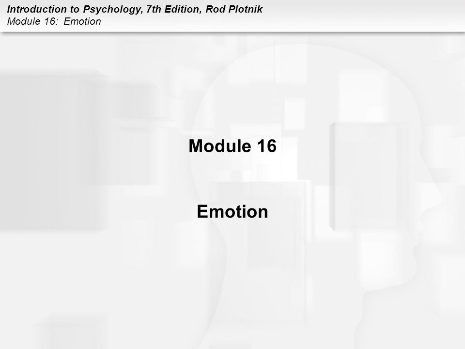 Introduction to Psychology, 7th Edition, Rod Plotnik Module 16: Emotion Module 16 Emotion