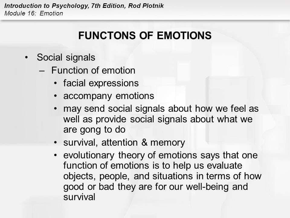 Introduction to Psychology, 7th Edition, Rod Plotnik Module 16: Emotion FUNCTONS OF EMOTIONS Social signals –Function of emotion facial expressions ac