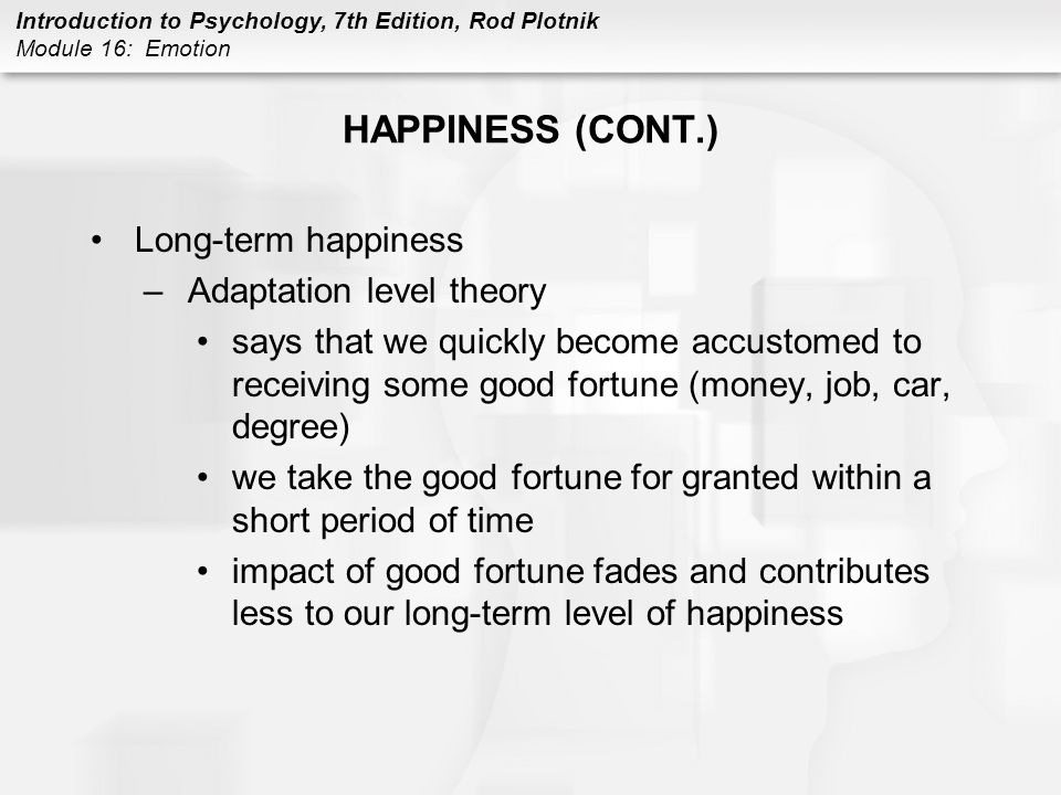 Introduction to Psychology, 7th Edition, Rod Plotnik Module 16: Emotion HAPPINESS (CONT.) Long-term happiness –Adaptation level theory says that we qu