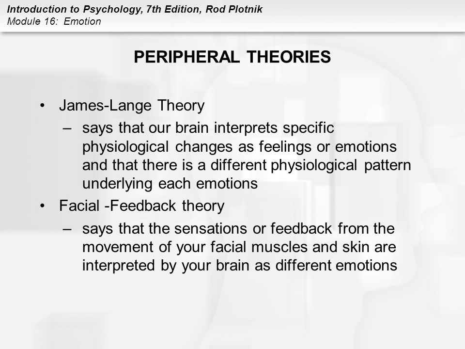 Introduction to Psychology, 7th Edition, Rod Plotnik Module 16: Emotion PERIPHERAL THEORIES James-Lange Theory –says that our brain interprets specifi