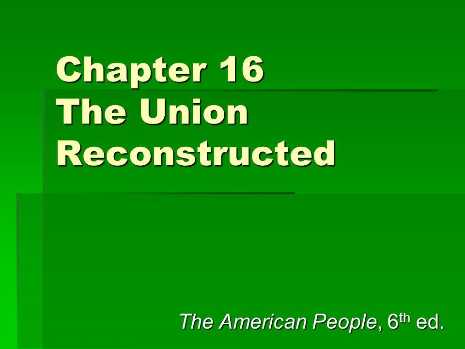 Chapter 16 The Union Reconstructed The American People, 6 th ed.