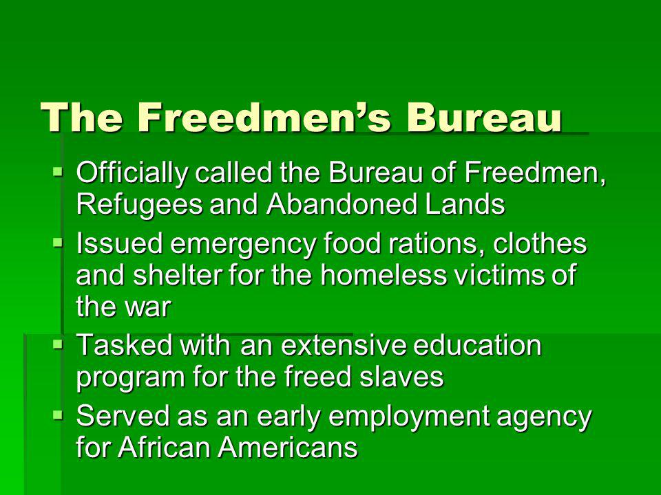 The Freedmen's Bureau  Officially called the Bureau of Freedmen, Refugees and Abandoned Lands  Issued emergency food rations, clothes and shelter fo