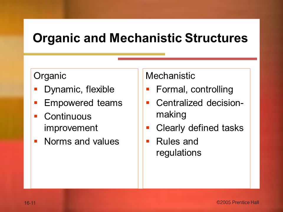 16-11 ©2005 Prentice Hall Organic and Mechanistic Structures Organic  Dynamic, flexible  Empowered teams  Continuous improvement  Norms and values Mechanistic  Formal, controlling  Centralized decision- making  Clearly defined tasks  Rules and regulations