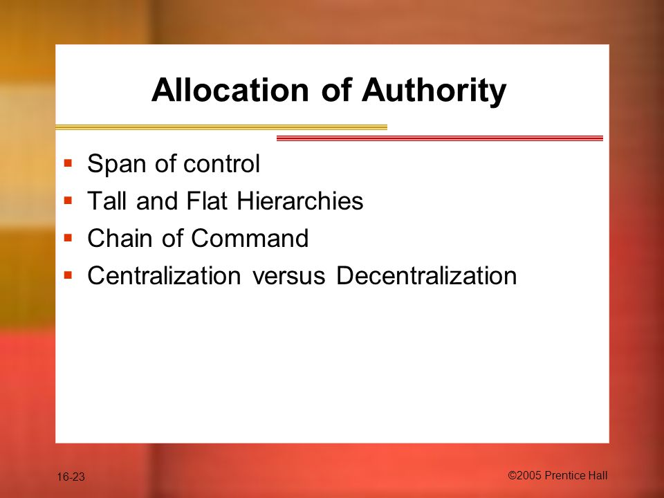 16-23 ©2005 Prentice Hall Allocation of Authority  Span of control  Tall and Flat Hierarchies  Chain of Command  Centralization versus Decentralization
