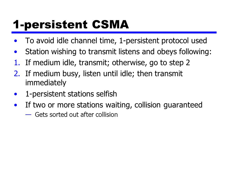 1-persistent CSMA To avoid idle channel time, 1-persistent protocol used Station wishing to transmit listens and obeys following: 1.If medium idle, tr