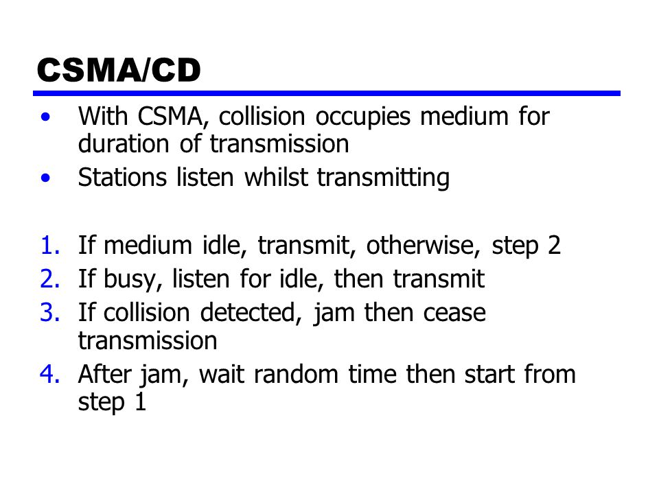 CSMA/CD With CSMA, collision occupies medium for duration of transmission Stations listen whilst transmitting 1.If medium idle, transmit, otherwise, s