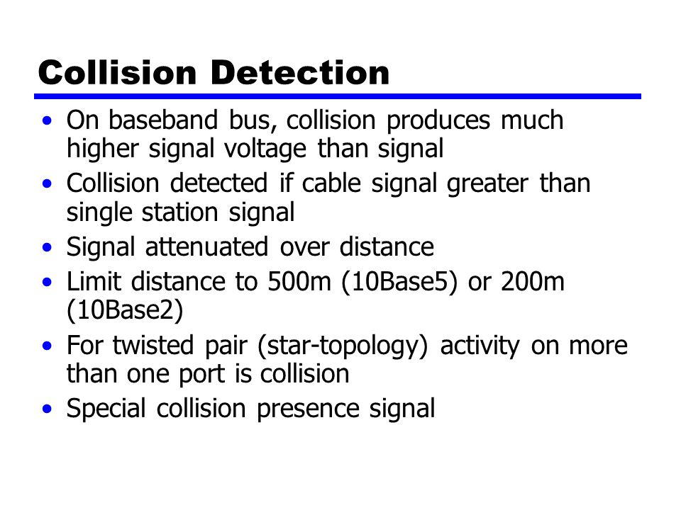 Collision Detection On baseband bus, collision produces much higher signal voltage than signal Collision detected if cable signal greater than single