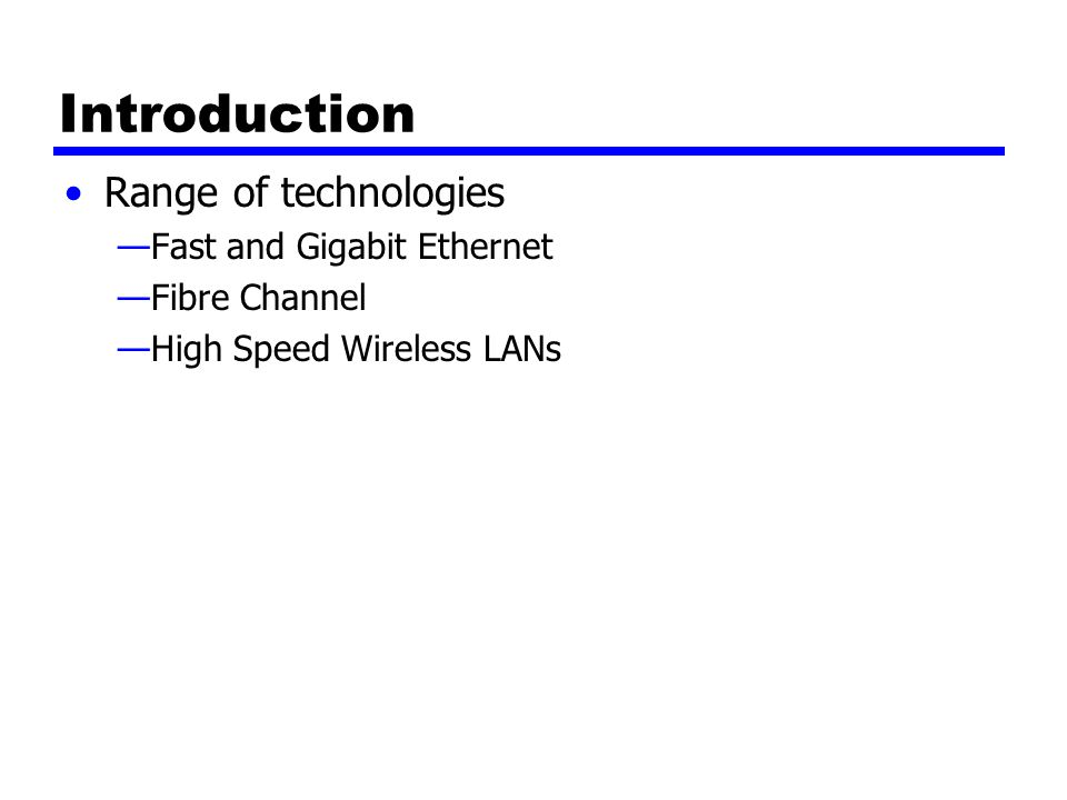 Introduction Range of technologies —Fast and Gigabit Ethernet —Fibre Channel —High Speed Wireless LANs