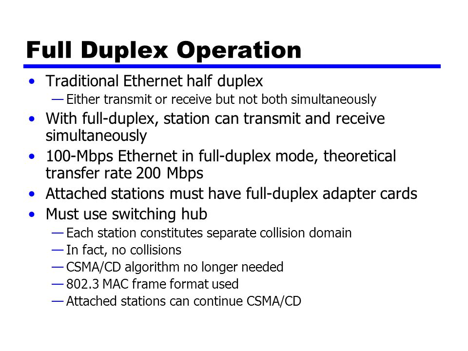 Full Duplex Operation Traditional Ethernet half duplex —Either transmit or receive but not both simultaneously With full-duplex, station can transmit and receive simultaneously 100-Mbps Ethernet in full-duplex mode, theoretical transfer rate 200 Mbps Attached stations must have full-duplex adapter cards Must use switching hub —Each station constitutes separate collision domain —In fact, no collisions —CSMA/CD algorithm no longer needed —802.3 MAC frame format used —Attached stations can continue CSMA/CD