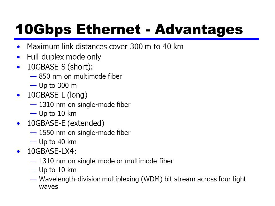 10Gbps Ethernet - Advantages Maximum link distances cover 300 m to 40 km Full-duplex mode only 10GBASE-S (short): —850 nm on multimode fiber —Up to 300 m 10GBASE-L (long) —1310 nm on single-mode fiber —Up to 10 km 10GBASE-E (extended) —1550 nm on single-mode fiber —Up to 40 km 10GBASE-LX4: —1310 nm on single-mode or multimode fiber —Up to 10 km —Wavelength-division multiplexing (WDM) bit stream across four light waves