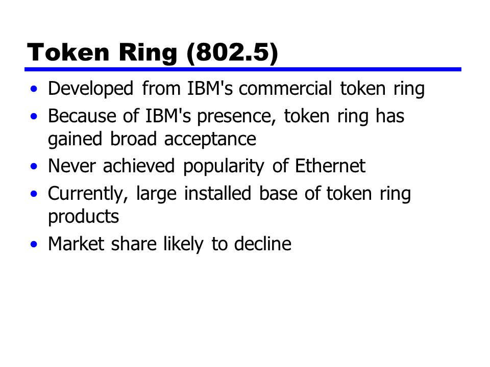 Token Ring (802.5) Developed from IBM s commercial token ring Because of IBM s presence, token ring has gained broad acceptance Never achieved popularity of Ethernet Currently, large installed base of token ring products Market share likely to decline
