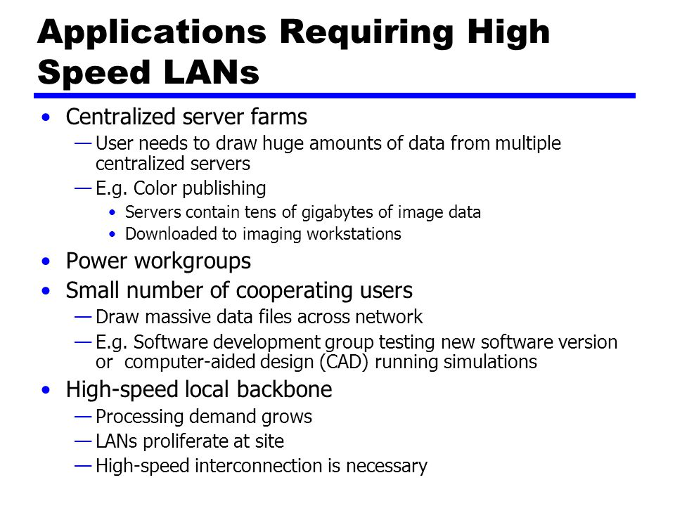 Applications Requiring High Speed LANs Centralized server farms —User needs to draw huge amounts of data from multiple centralized servers —E.g.