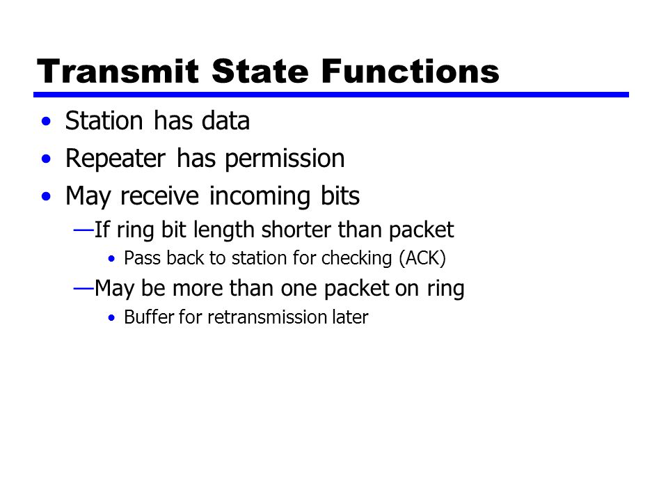Transmit State Functions Station has data Repeater has permission May receive incoming bits —If ring bit length shorter than packet Pass back to stati