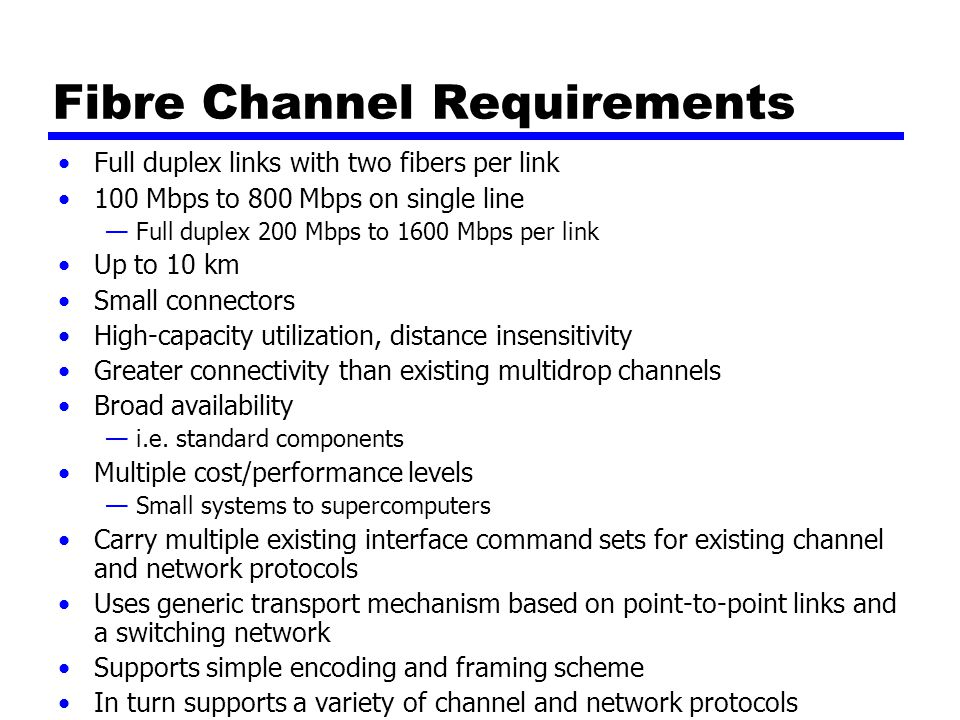 Fibre Channel Requirements Full duplex links with two fibers per link 100 Mbps to 800 Mbps on single line —Full duplex 200 Mbps to 1600 Mbps per link Up to 10 km Small connectors High-capacity utilization, distance insensitivity Greater connectivity than existing multidrop channels Broad availability —i.e.