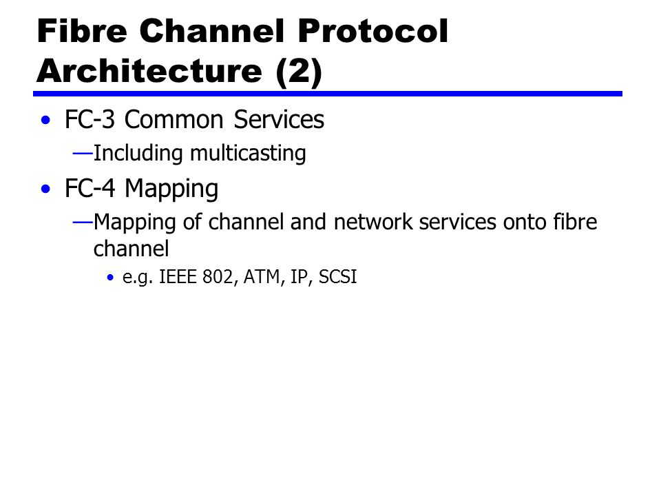 FC-3 Common Services —Including multicasting FC-4 Mapping —Mapping of channel and network services onto fibre channel e.g. IEEE 802, ATM, IP, SCSI Fib