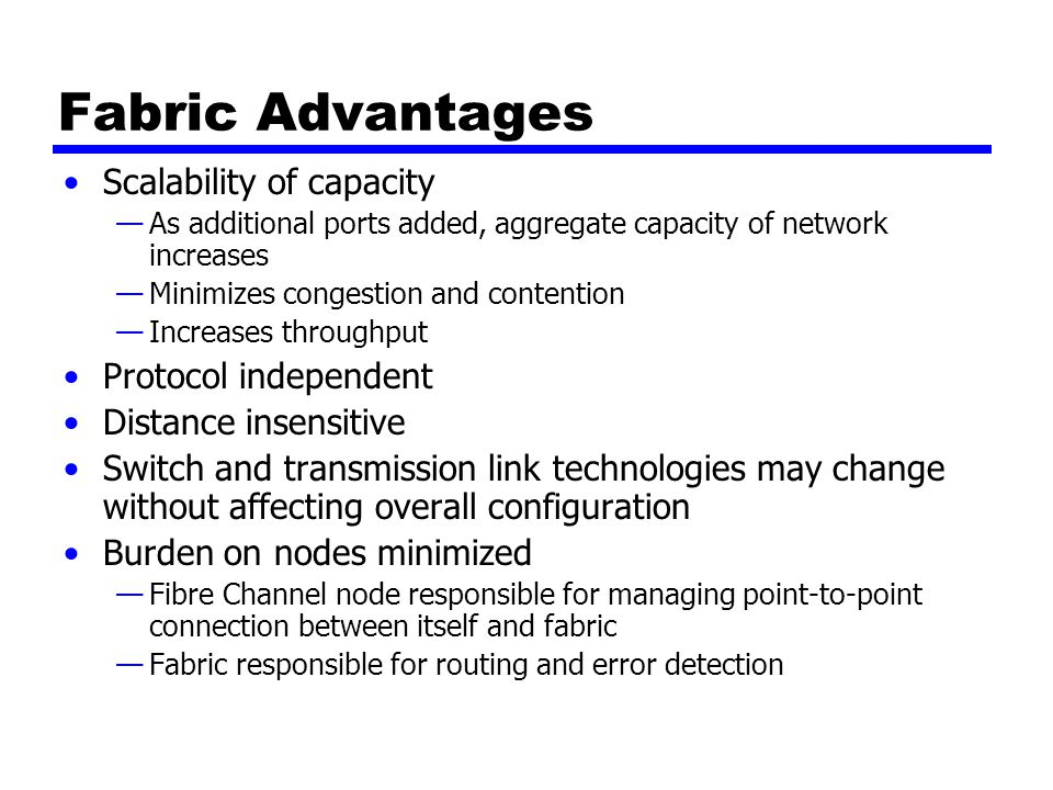 Fabric Advantages Scalability of capacity —As additional ports added, aggregate capacity of network increases —Minimizes congestion and contention —Increases throughput Protocol independent Distance insensitive Switch and transmission link technologies may change without affecting overall configuration Burden on nodes minimized —Fibre Channel node responsible for managing point-to-point connection between itself and fabric —Fabric responsible for routing and error detection