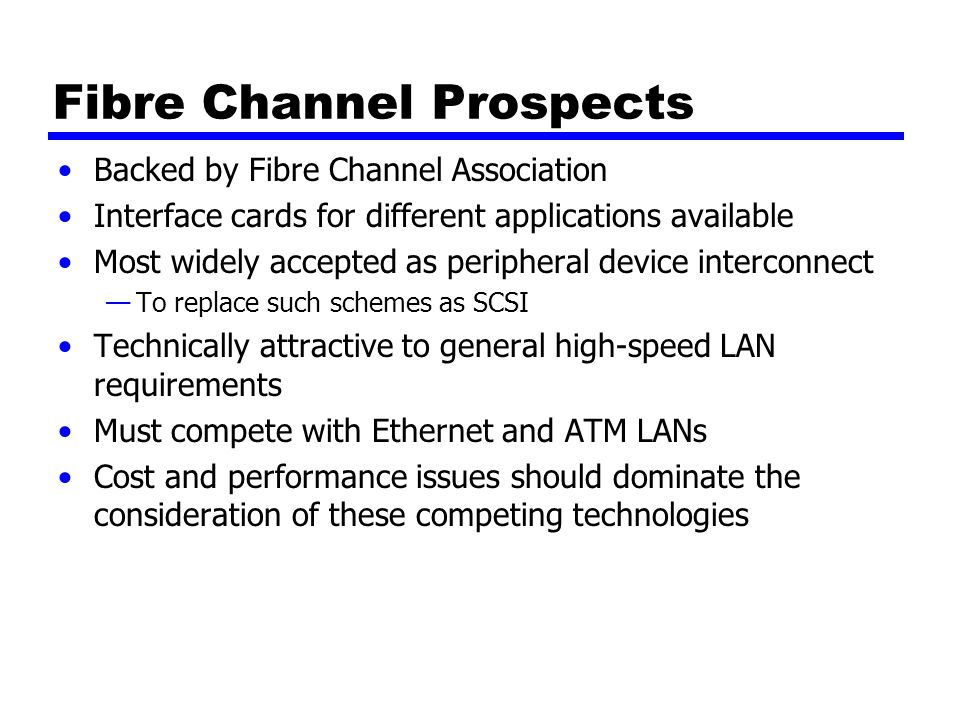 Fibre Channel Prospects Backed by Fibre Channel Association Interface cards for different applications available Most widely accepted as peripheral device interconnect —To replace such schemes as SCSI Technically attractive to general high-speed LAN requirements Must compete with Ethernet and ATM LANs Cost and performance issues should dominate the consideration of these competing technologies