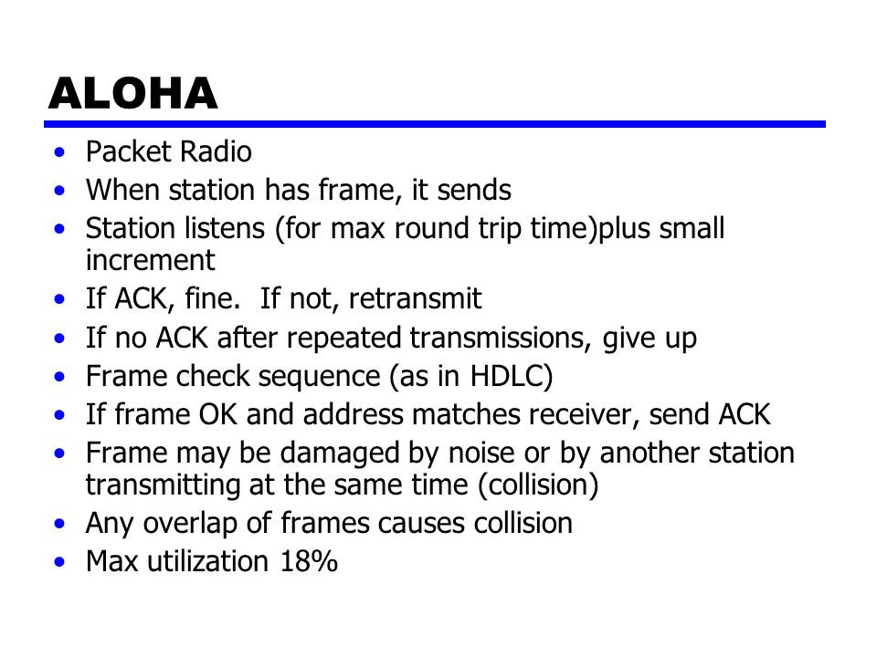 ALOHA Packet Radio When station has frame, it sends Station listens (for max round trip time)plus small increment If ACK, fine. If not, retransmit If