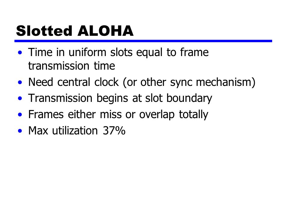 Slotted ALOHA Time in uniform slots equal to frame transmission time Need central clock (or other sync mechanism) Transmission begins at slot boundary Frames either miss or overlap totally Max utilization 37%