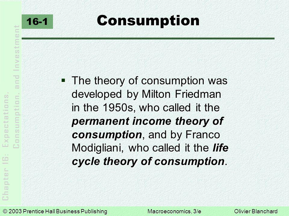 © 2003 Prentice Hall Business PublishingMacroeconomics, 3/e Olivier Blanchard Consumption 16-1  The theory of consumption was developed by Milton Friedman in the 1950s, who called it the permanent income theory of consumption, and by Franco Modigliani, who called it the life cycle theory of consumption.