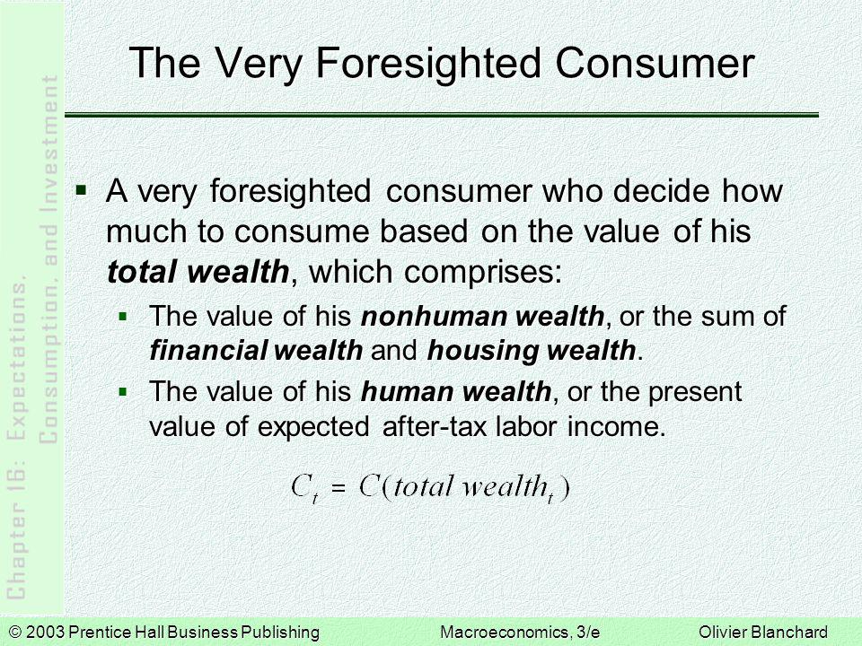 © 2003 Prentice Hall Business PublishingMacroeconomics, 3/e Olivier Blanchard The Very Foresighted Consumer  A very foresighted consumer who decide how much to consume based on the value of his total wealth, which comprises:  The value of his nonhuman wealth, or the sum of financial wealth and housing wealth.