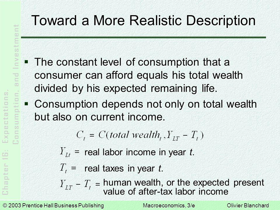 © 2003 Prentice Hall Business PublishingMacroeconomics, 3/e Olivier Blanchard Toward a More Realistic Description  The constant level of consumption that a consumer can afford equals his total wealth divided by his expected remaining life.
