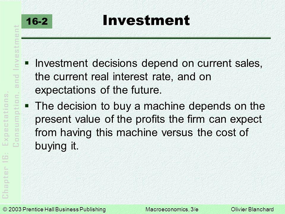 © 2003 Prentice Hall Business PublishingMacroeconomics, 3/e Olivier Blanchard Investment 16-2  Investment decisions depend on current sales, the current real interest rate, and on expectations of the future.