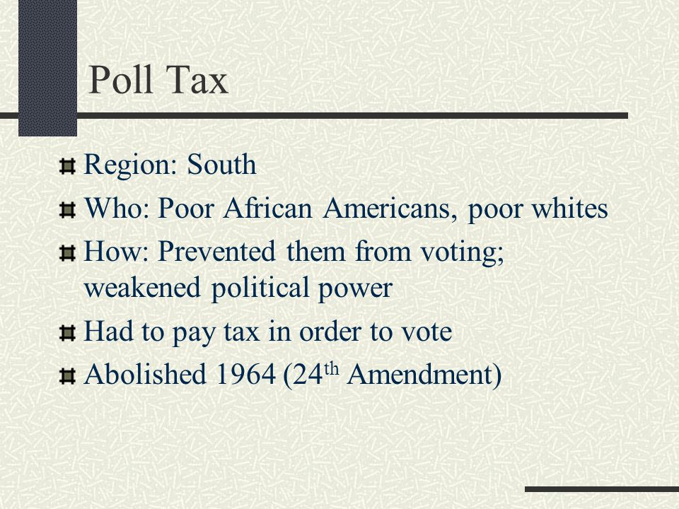 Poll Tax Region: South Who: Poor African Americans, poor whites How: Prevented them from voting; weakened political power Had to pay tax in order to v