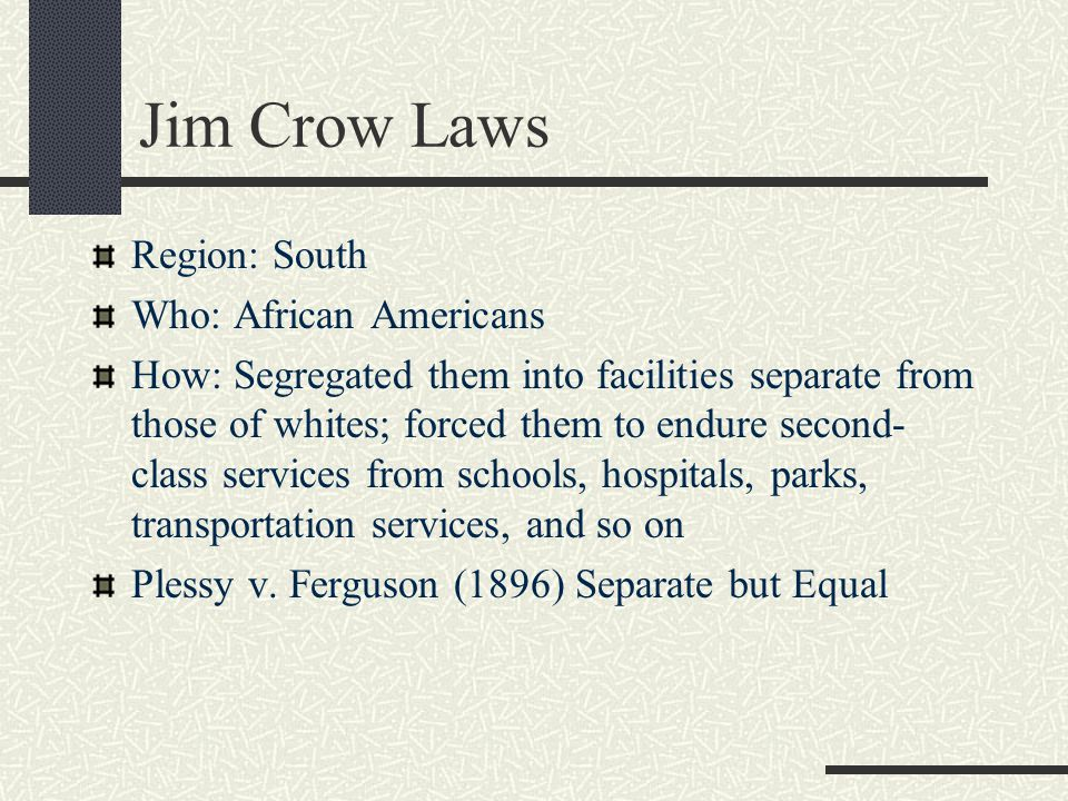 Jim Crow Laws Region: South Who: African Americans How: Segregated them into facilities separate from those of whites; forced them to endure second- c