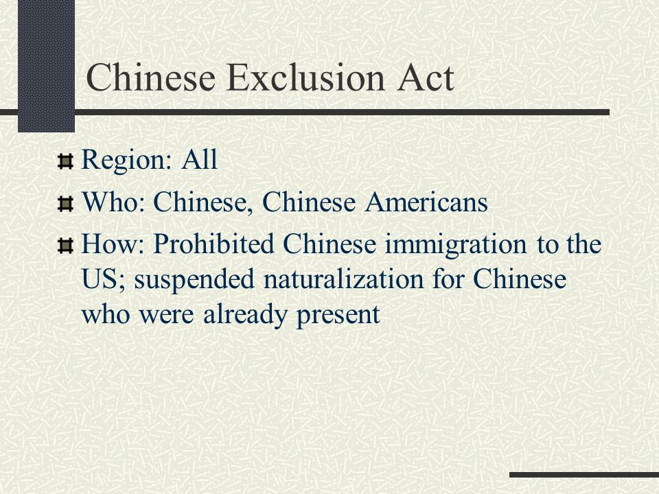 Chinese Exclusion Act Region: All Who: Chinese, Chinese Americans How: Prohibited Chinese immigration to the US; suspended naturalization for Chinese