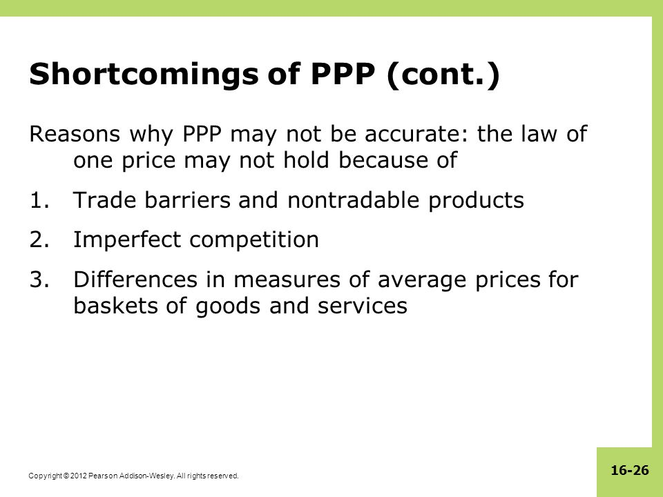 Copyright © 2012 Pearson Addison-Wesley. All rights reserved. 16-26 Shortcomings of PPP (cont.) Reasons why PPP may not be accurate: the law of one pr