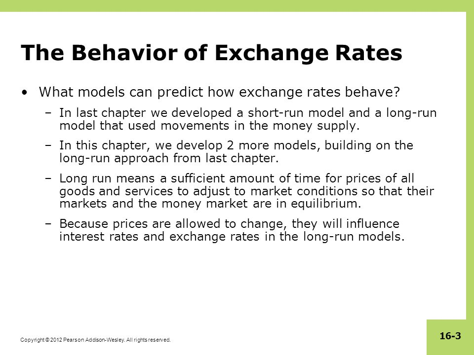 Copyright © 2012 Pearson Addison-Wesley. All rights reserved. 16-3 The Behavior of Exchange Rates What models can predict how exchange rates behave? –