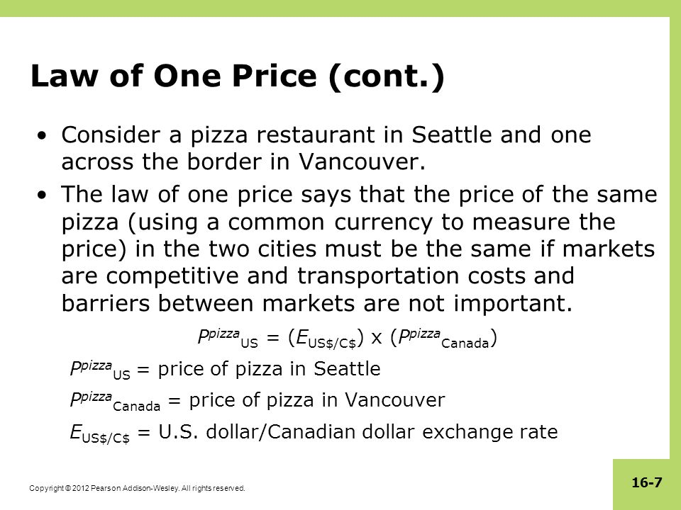Copyright © 2012 Pearson Addison-Wesley. All rights reserved. 16-7 Law of One Price (cont.) Consider a pizza restaurant in Seattle and one across the