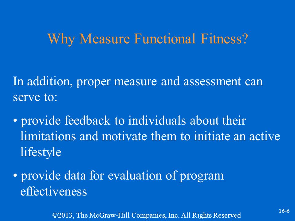 ©2013, The McGraw-Hill Companies, Inc. All Rights Reserved 16-6 Why Measure Functional Fitness.